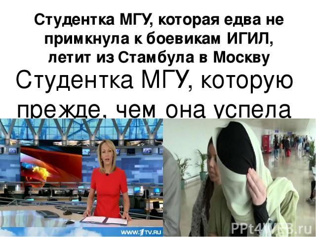 Студентка МГУ, которая едва не примкнула к боевикам ИГИЛ, летит из Стамбула в Москву Студентка МГУ, которую прежде, чем она успела примкнуть к боевикам-исламистам, перехватили на турецко-сирийской границе, уже на пути в Россию. Варвара Караулова под…