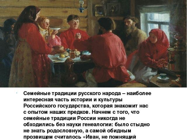 Семейные традиции русского народа – наиболее интересная часть истории и культуры Российского государства, которая знакомит нас с опытом наших предков. Начнем с того, что семейные традиции России никогда не обходились без науки генеалогии: было стыдн…