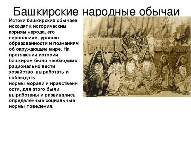 Башкирские народные обычаи Истоки башкирских обычаев исходят к историческим корням народа, его верованиям, уровню образованности и познаниям об окружающем мире. На протяжении истории башкирам было необходимо рационально вести хозяйство, выработать и…