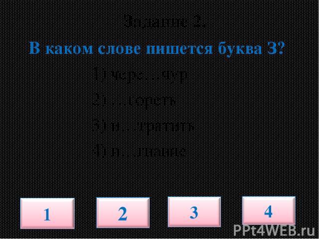 Задание 2. В каком слове пишется буква З? 1) чере…чур 2) …гореть 3) и…тратить 4) и…гнание