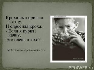 Кроха-сын пришел к отцу, И спросила кроха: - Если я курить начну, Это очень плох