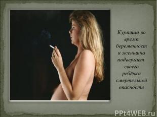 Курящая во время беременности женщина подвергает своего ребёнка смертельной опас
