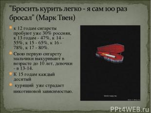 к 12 годам сигареты пробуют уже 30% россиян, к 13 годам - 47%, к 14 - 55%, к 15