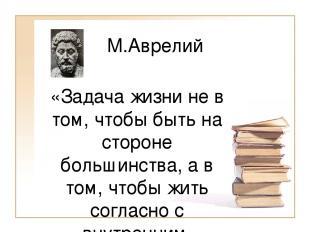 М.Аврелий «Задача жизни не в том, чтобы быть на стороне большинства, а в том, чт