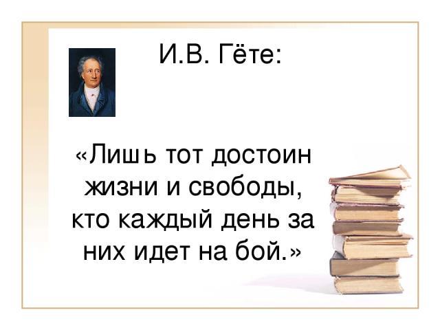 И.В. Гёте: «Лишь тот достоин жизни и свободы, кто каждый день за них идет на бой.»