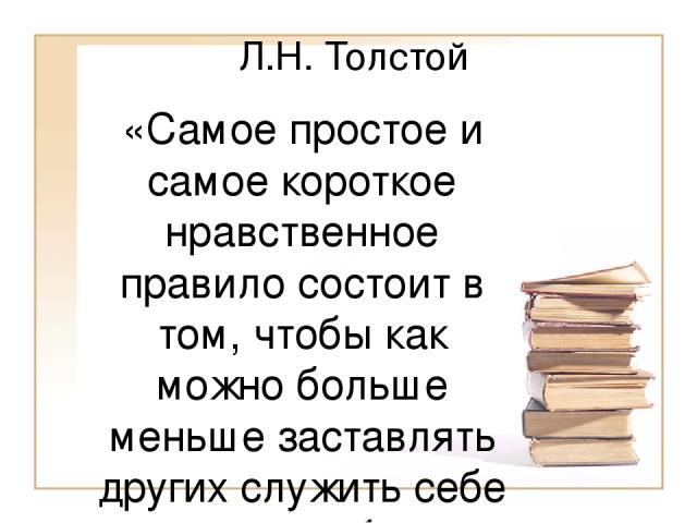 Л.Н. Толстой «Самое простое и самое короткое нравственное правило состоит в том, чтобы как можно больше меньше заставлять других служить себе и как можно больше самому служить другим. Требовать от других как можно меньше и давать другим как можно бо…