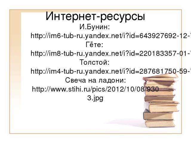 Интернет-ресурсы И.Бунин: http://im6-tub-ru.yandex.net/i?id=643927692-12-72&n=21 Гёте: http://im8-tub-ru.yandex.net/i?id=220183357-01-72&n=21 Толстой: http://im4-tub-ru.yandex.net/i?id=287681750-59-72&n=21 Свеча на ладони: http://www.stihi.ru/pics/2…