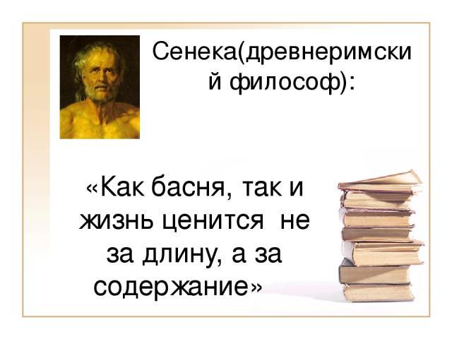 Сенека(древнеримский философ): «Как басня, так и жизнь ценится не за длину, а за содержание»