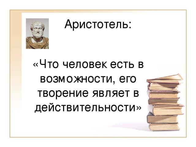 Аристотель: «Что человек есть в возможности, его творение являет в действительности»