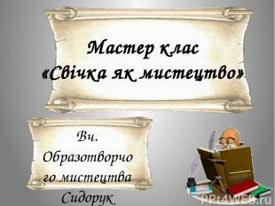 Мастер клас «Свічка як мистецтво» Вч. Образотворчого мистецтва Сидорук Валентина