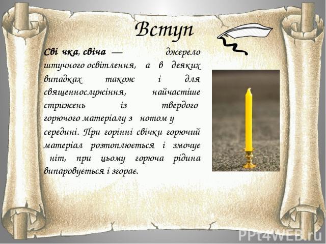 Вступ Сві чка,свіча — джерело штучногоосвітлення, а в деяких випадках також і для священнослужіння, найчастіше стрижень із твердогогорючого матеріалузґнотому середині. При горінні свічки горючий матеріал розтоплюється і змочує ґніт, при цьому…