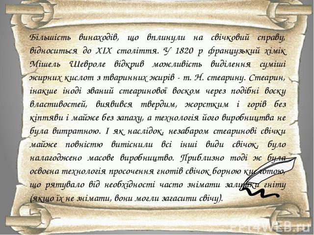 Більшість винаходів, що вплинули на свічковий справу, відноситься до XIX століття. У 1820 р французький хімік Мішель Шевроле відкрив можливість виділення суміші жирних кислот з тваринних жирів - т. Н. стеарину. Стеарин, інакше іноді званий стеаринов…