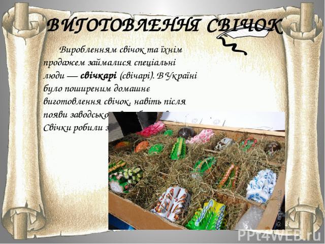 ВИГОТОВЛЕННЯ СВІЧОК Виробленням свічок та їхнім продажем займалися спеціальні люди—свічкарі(свічарі). В Україні було поширеним домашнє виготовлення свічок, навіть після появи заводського виробництва. Свічки робили з воску.