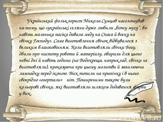 """Український фольклористМикола Сумцовнаголошував на тому, що«українські селяни дуже любили """"божу муху"""", бо навіть маленька пасіка давала меду на Спаса й воску на свічку Господу». Саме виготовлення свічок відбувалося з великим благоговінням. Коли в…"""