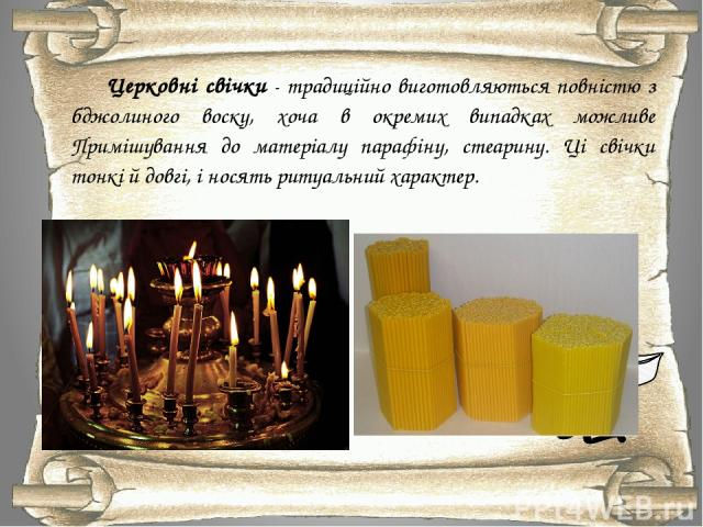 Церковні свічки - традиційно виготовляються повністю з бджолиного воску, хоча в окремих випадках можливе Примішування до матеріалу парафіну, стеарину. Ці свічки тонкі й довгі, і носять ритуальний характер.