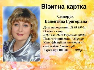 Сидорук Валентина Григорівна Дата народження: 21.05.1974р. Освіта - вища ВДУ ім.