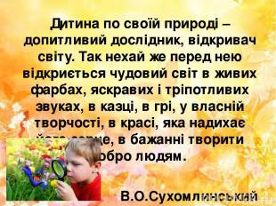 Дитина по своїй природі – допитливий дослідник, відкривач світу. Так нехай же пе
