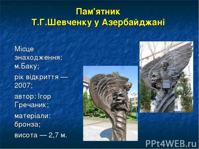 Пам'ятник Т.Г.Шевченку у Азербайджані Місце знаходження: м.Баку; рік відкриття — 2007; автор: Ігор Гречаник; матеріали: бронза; висота — 2,7 м.
