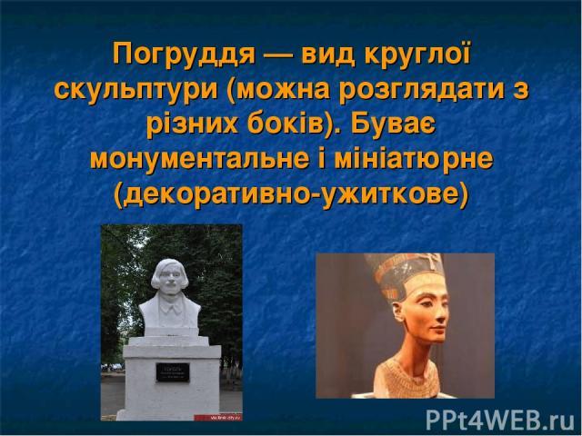 Погруддя — вид круглої скульптури (можна розглядати з різних боків). Буває монументальне і мініатюрне (декоративно-ужиткове)