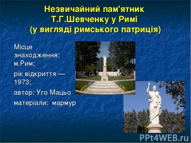 Незвичайний пам'ятник Т.Г.Шевченку у Римі (у вигляді римського патриція) Місце знаходження: м.Рим; рік відкриття — 1973; автор: Уго Мацьо матеріали: мармур