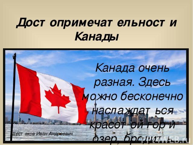 Достопримечательности Канады Канада очень разная. Здесь можно бесконечно наслаждаться красотой гор и озер, бродить лесными парками, отдыхать на океанских пляжах. Шестаков Иван Андреевич