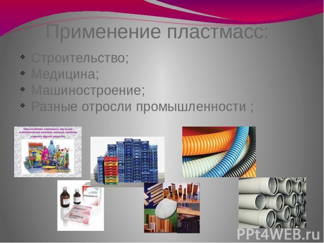 Применение пластмасс: Строительство; Медицина; Машиностроение; Разные отросли промышленности ;