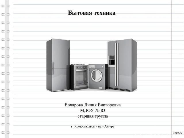 Бытовая техника Бочарова Лилия Викторовна МДОУ № 83 старшая группа г. Комсомольск - на - Амуре