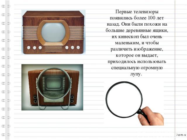 Первые телевизоры появились более 100 лет назад. Они были похожи на большие деревянные ящики, их кинескоп был очень маленьким, и чтобы различить изображение, которое он выдает, приходилось использовать специальную огромную лупу.