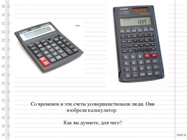 Со временем и эти счеты усовершенствовали люди. Они изобрели калькулятор. Как вы думаете, для чего?