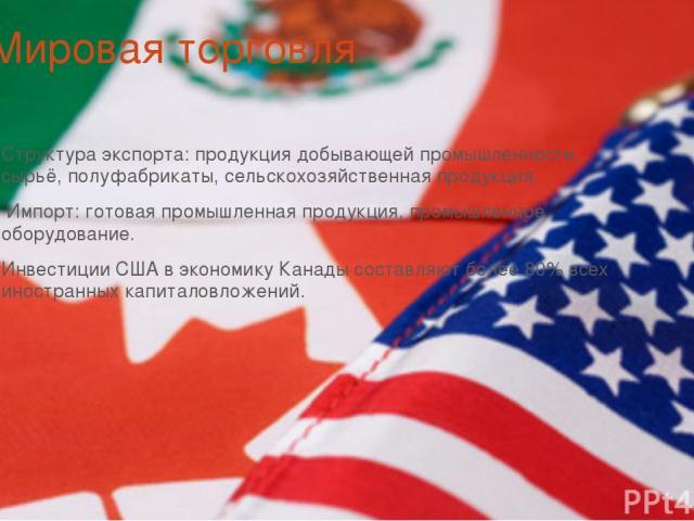 Мировая торговля Структура экспорта: продукция добывающей промышленности, сырьё, полуфабрикаты, сельскохозяйственная продукция. Импорт: готовая промышленная продукция, промышленное оборудование. Инвестиции США в экономику Канады составляют более 80%…