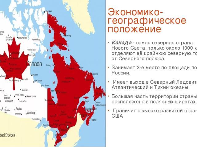 Экономико-географическое положение Канада - самая северная страна Нового Света: только около 1000 км отделяют её крайнюю северную точку от Северного полюса. Занимает 2-е место по площади после России. Имеет выход в Северный Ледовитый, Атлантический …