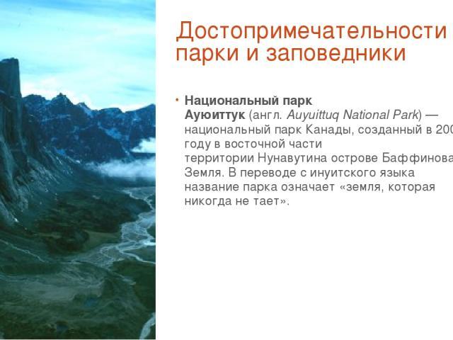 Достопримечательности парки и заповедники Национальный парк Ауюиттук(англ.Auyuittuq National Park)—национальный парк Канады, созданный в2001 году в восточной части территорииНунавутина островеБаффинова Земля. В переводе с инуитского языка назв…