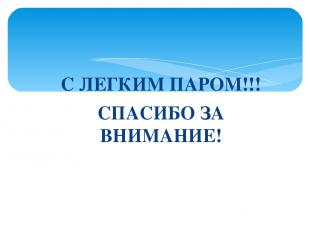 С ЛЕГКИМ ПАРОМ!!! СПАСИБО ЗА ВНИМАНИЕ!
