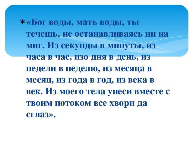 «Бог воды, мать воды, ты течешь, не останавливаясь ни на миг. Из секунды в минуты, из часа в час, изо дня в день, из недели в неделю, из месяца в месяц, из года в год, из века в век. Из моего тела унеси вместе с твоим потоком все хвори да сглаз».