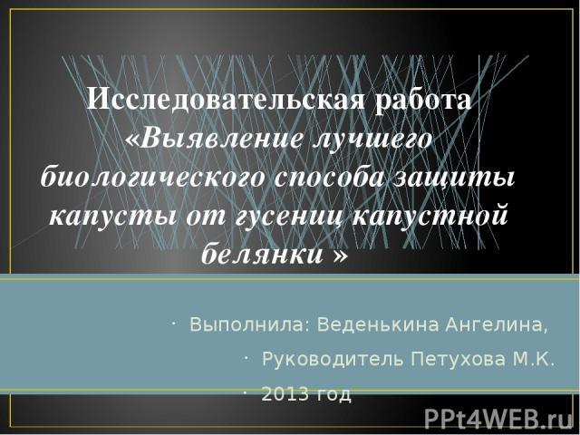 Выполнила: Веденькина Ангелина, Руководитель Петухова М.К. 2013 год Исследовательская работа «Выявление лучшего биологического способа защиты капусты от гусениц капустной белянки »