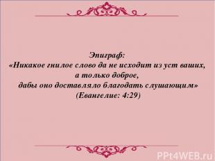 Эпиграф: «Никакое гнилое слово да не исходит из уст ваших, а только доброе, дабы