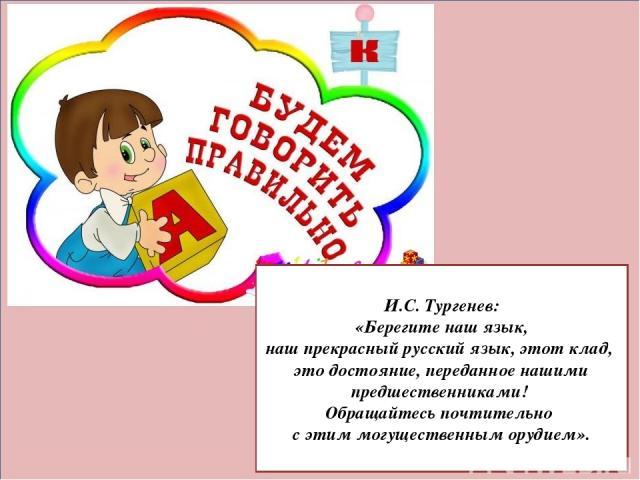 И.С. Тургенев: «Берегите наш язык, наш прекрасный русский язык, этот клад, это достояние, переданное нашими предшественниками! Обращайтесь почтительно с этим могущественным орудием».
