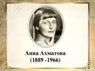 Анна Ахматова (1889 -1966)