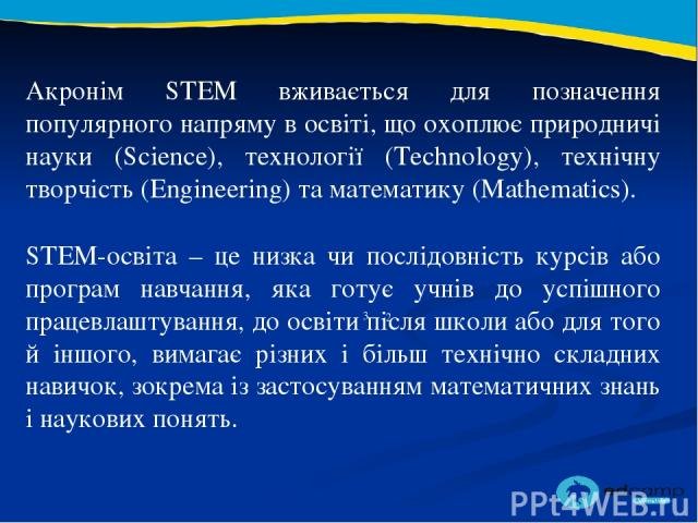 Акронім STEM вживається для позначення популярного напряму в освіті, що охоплює природничі науки (Science), технології (Technology), технічну творчість (Engineering) та математику (Mathematics). 2 3 STEM-освіта – це низка чи послідовність курсів або…