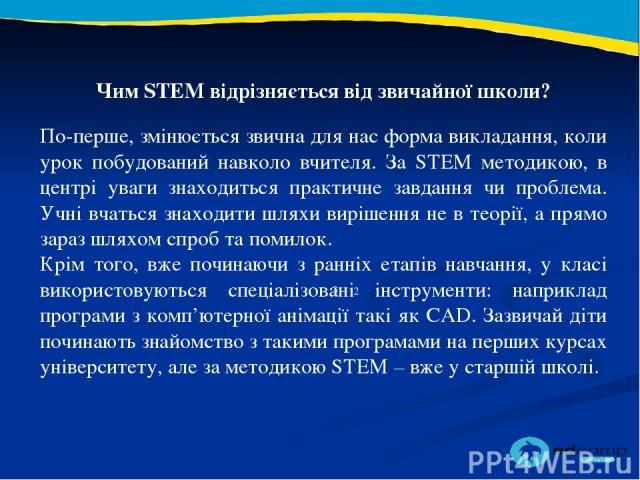 2 3 Чим STEM відрізняється від звичайної школи? По-перше, змінюється звична для нас форма викладання, коли урок побудований навколо вчителя. За STEM методикою, в центрі уваги знаходиться практичне завдання чи проблема. Учні вчаться знаходити шляхи в…