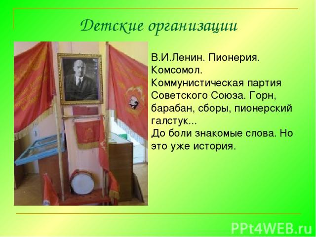 Детские организации В.И.Ленин.Пионерия. Комсомол. Коммунистическая партия Советского Союза.Горн, барабан, сборы, пионерский галстук... До боли знакомые слова. Но это уже история.