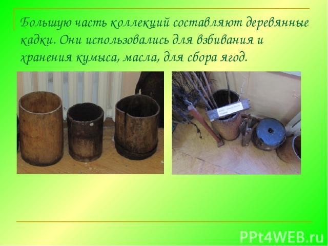 Большую часть коллекций составляют деревянные кадки. Они использовались для взбивания и хранения кумыса,масла, для сбора ягод.
