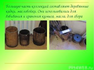 Большую часть коллекций составляют деревянные кадки, маслобойки. Они использовал