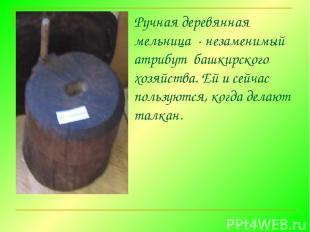 Ручная деревянная мельница - незаменимый атрибут башкирского хозяйства. Ей и с