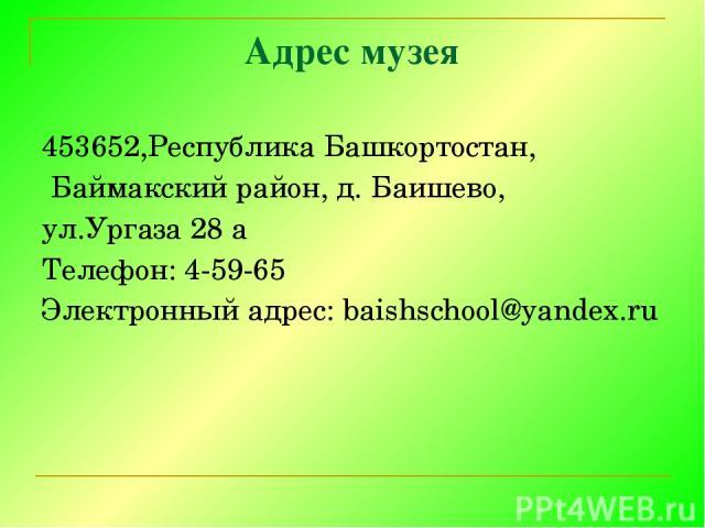 Адрес музея 453652,Республика Башкортостан, Баймакский район, д. Баишево, ул.Ургаза 28 а Телефон: 4-59-65 Электронный адрес: baishschool@yandex.ru