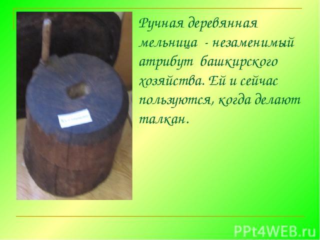Ручная деревянная мельница - незаменимый атрибут башкирского хозяйства. Ей и сейчас пользуются, когда делают талкан.