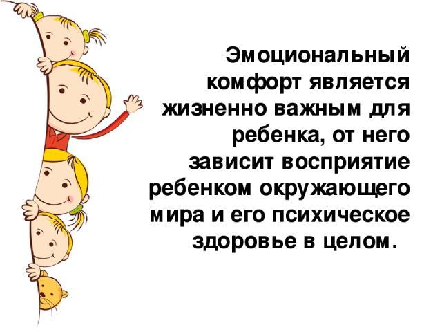 Эмоциональный комфорт является жизненно важным для ребенка, от него зависит восприятие ребенком окружающего мира и его психическое здоровье в целом.