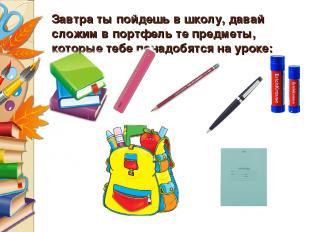 Завтра ты пойдешь в школу, давай сложим в портфель те предметы, которые тебе пон