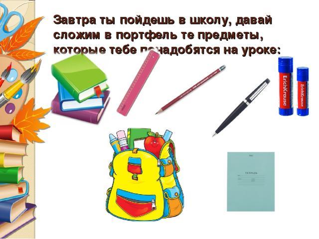 Завтра ты пойдешь в школу, давай сложим в портфель те предметы, которые тебе понадобятся на уроке: