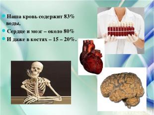 Наша кровь содержит 83% воды, Сердце и мозг – около 80% И даже в костях – 15 – 2